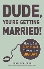 Dude, You're Getting Married! : How to Get (Both of You) Through the Big Day...