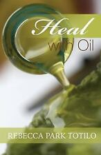 Heal With Oil: How to Use the Essential Oils of Ancient Scripture