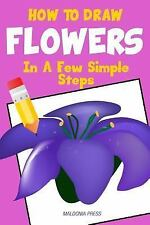How to Draw Flowers : In a Few Simple Steps by Maldonia Press Staff (2015,...