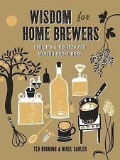 Wisdom for Home Brewers : 500 Tips and Recipes for Making Great Beer by Ted...