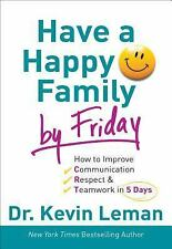Have a Happy Family by Friday: How to Improve Communication, Respect & Teamwor..