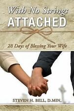 With No Strings Attached : 28 Days of Blessing Your Wife by Steven H. Bell...