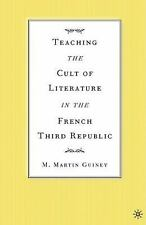 Teaching the Cult of Literature in the French Third Republic by Martin Guiney...