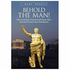 Behold the Man! : Christ in the Iliad, Classical Greek Drama, Plato, and...