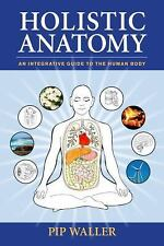 Holistic Anatomy : An Integrative Guide to the Human Body by Pip Waller...