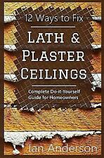 12 Ways to Fix Lath and Plaster Ceilings : Complete Do-It-Yourself Guide for...