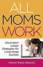 All Moms Work: Short-term Career Strategies for Long-range Success (Capital Idea