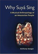 Why Suyá Sing : A Musical Anthropology of an Amazonian People by Anthony...