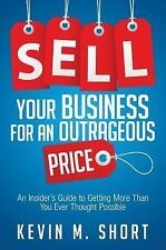 Sell Your Business for an Outrageous Price: An Insider's Guide to Getting More T