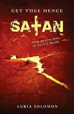 Get Thee Hence Satan : How to Live Holy in an Evil World by Lukia Solomon...