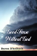 Good Sense Without God: Le Bon Sens: Freethoughts Opposed To Supernatural Ideas
