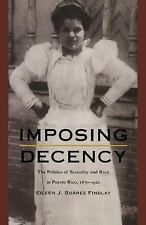 Imposing Decency: The Politics of Sexuality and Race in Puerto Rico, 1870&ndash