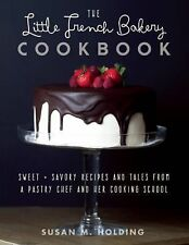 The Little French Bakery Cookbook : Sweet and Savory Recipes and Tales from a...