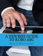 A Newbies Guide to Kobo Arc : The Unofficial Quick Reference by Minute Help...