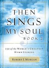 Then Sings My Soul, Book 2 Robert Morgan: 150 of the World's Greatest Hymn Sto..