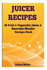 Juicer Recipes: 46 Fruit and Vegetable Juicer and Smoothie Blender Recipes...