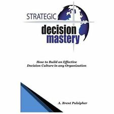 Strategic Decision Mastery : How to Build an Effective Decision Culture in...