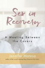 Sex in Recovery : A Meeting Between the Covers by Jennifer Matesa (2016,...