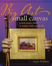 Big Art Small Canvas: Paint Easier, Faster and Better with Small Oils, Good Cond