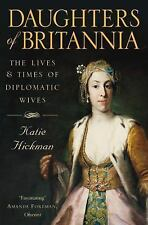 Daughters of Britannia : The Lives and Times of Diplomatic Wives by Katie...
