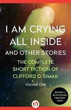The Complete Short Fiction of Clifford D. Simak: I Am Crying All Inside and...