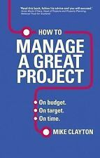 How to Manage a Great Project : On Budget. on Target. on Time by Mike Clayton...