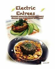 Electric Entrees : Cooking Vegan for Friends and Family: Recipes That...