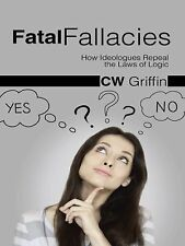 Fatal Fallacies : How Ideologues Repeal the Laws of Logic by C. W. Griffin...