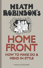 Heath Robinson's Home Front : How to Make Do and Mend in Style by W. Heath...