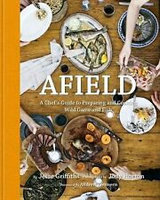 Afield : A Chef's Guide to Preparing and Cooking Wild Game and Fish by Jesse...