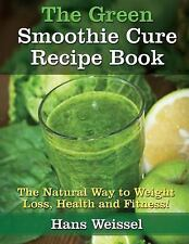 The Green Smoothie Cure Recipe Book : The Natural Way to Weight Loss, Health...
