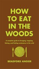 How to Eat in the Woods: A Complete Guide to Foraging, Trapping, Fishing, and F.