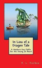 In Lieu of a Dragon Tale : A Modern Day Fable for the Young at Heart by J....