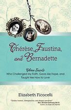 Therese, Faustina, and Bernadette : Three Saints Who Challenged My Faith,...