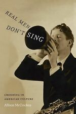 Refiguring American Music: Real Men Don't Sing : Crooning in American Culture...