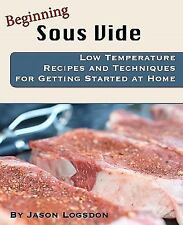 Beginning Sous Vide : Low Temperature Recipes and Techniques for Getting...