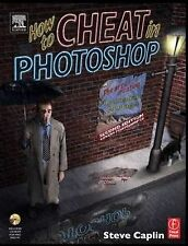 Caplin, Steve How to Cheat in Photoshop: The art of creating photorealistic mont