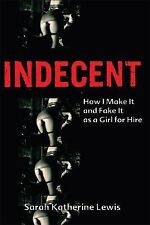 Indecent : How I Make It and Fake It as a Girl for Hire by Sarah Katherine...