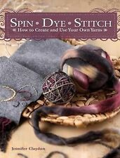 Spin Dye Stitch: How to Create and Use Your Own Yarns by Jennifer Claydon...