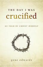 The Day I Was Crucified : As Told by Christ Himself by Gene Edwards (2015,...
