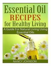 Essential Oil Recipes for Healthy Living : A Guide for Natural Living Using...