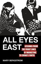 All Eyes East : Lessons from the Front Lines of Marketing to China's Youth by...
