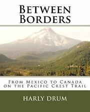 Between Borders : From Mexico to Canada on the Pacific Crest Trail by Harly...