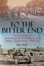 To the Bitter End: The Final Battles of Army Groups North Ukraine, A, and Center