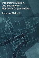 Integrating Mission and Strategy for Nonprofit Organizations by James A. Phills