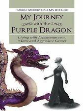 My Journey with the Purple Dragon : Living with Leiomyosarcoma, a Rare and...