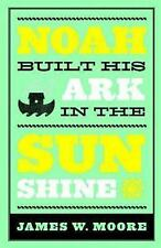 Noah Built His Ark In The Sunshine by Moore, James W.