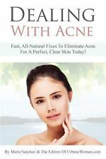 Dealing with Acne : Fast, All-Natural Fixes to Eliminate Acne for a Perfect,...