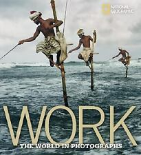 Work: The World in Photographs (National Geographic Collectors Series) by Protz