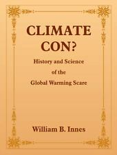 CLIMATE CON?: History and Science of the Global Warming Scare, Innes, William, G